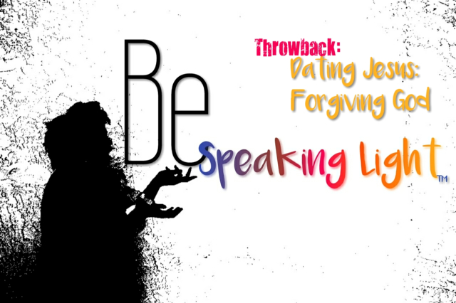 "Being Light Throwback: ""Dating Jesus: Forgiving God"""